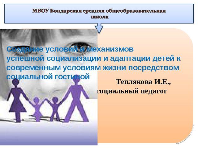 Теплякова И.Е., социальный педагог Создание условий и механизмов успешной со...