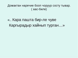 Домактан наречие бооп чоруур состу тывар. ( аас-биле) «.. Кара пашта бир-ле ч