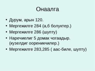 Онаалга Дурум, арын 120. Мергежилге 284 (а,б болуктер.) Мергежилге 286 (шупту