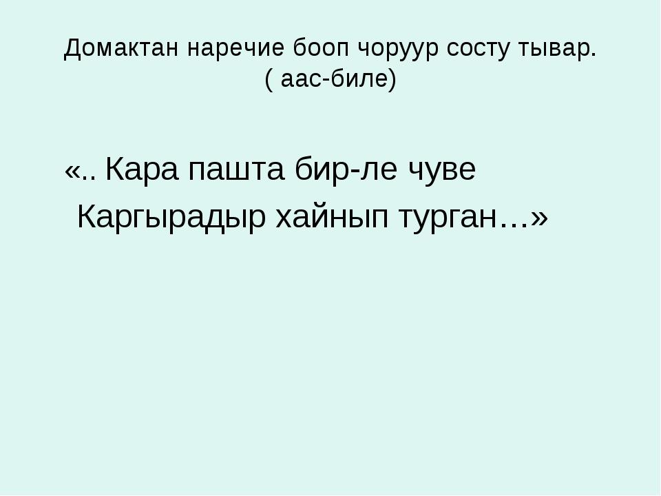 Домактан наречие бооп чоруур состу тывар. ( аас-биле) «.. Кара пашта бир-ле ч...