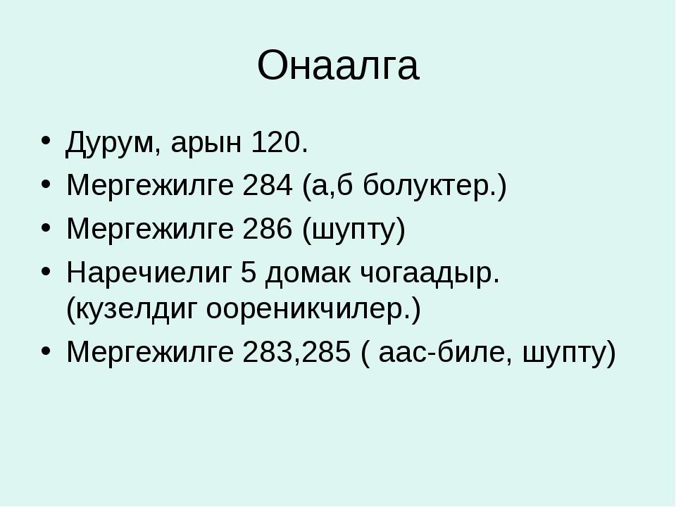 Онаалга Дурум, арын 120. Мергежилге 284 (а,б болуктер.) Мергежилге 286 (шупту...