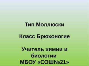 Тип Моллюски Класс Брюхоногие Учитель химии и биологии МБОУ «СОШ№21» г.Энгель