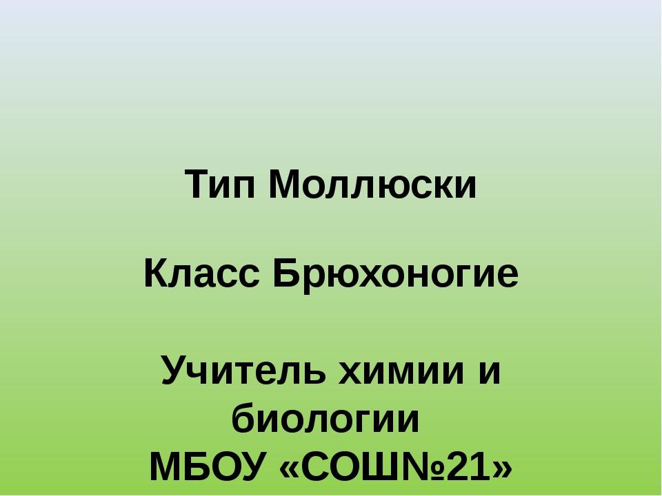 Тип Моллюски Класс Брюхоногие Учитель химии и биологии МБОУ «СОШ№21» г.Энгель...