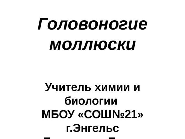 Головоногие моллюски Учитель химии и биологии МБОУ «СОШ№21» г.Энгельс Баловне...