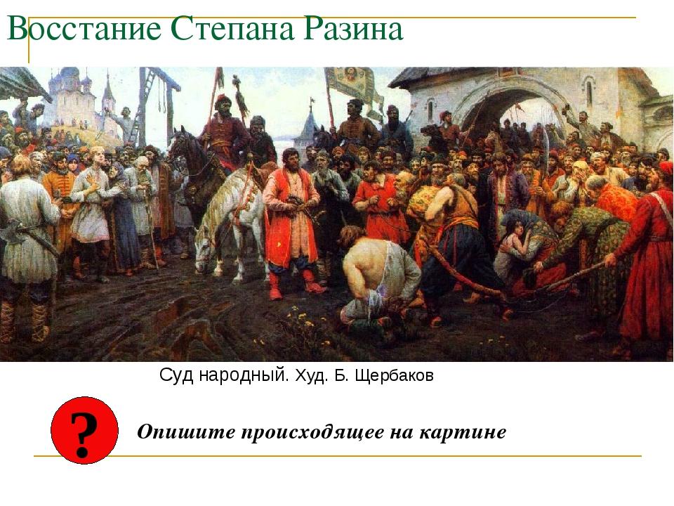 Восстание Степана Разина Суд народный. Худ. Б. Щербаков ? Опишите происходяще...