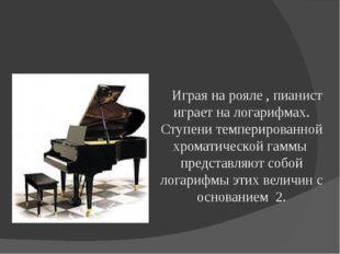 Играя на рояле , пианист играет на логарифмах. Ступени темперированной хр