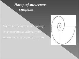 Логарифмическая спираль Часто встречается в природе. ВпервыеописанаДекартом