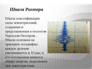 Шкала Рихтера Шкала классификации силы землетрясений, созданная и представле