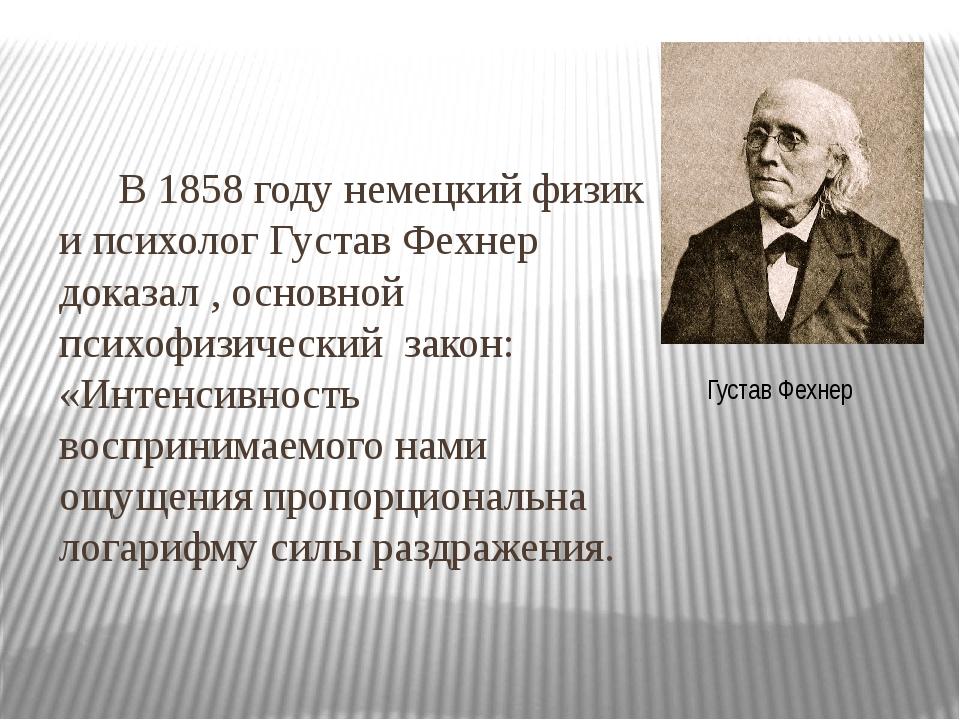 В 1858 году немецкий физик и психолог Густав Фехнер доказал , основной псих...