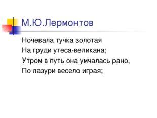 М.Ю.Лермонтов Ночевала тучка золотая На груди утеса-великана; Утром в путь он