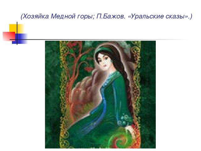 (Хозяйка Медной горы; П.Бажов. «Уральские сказы».)
