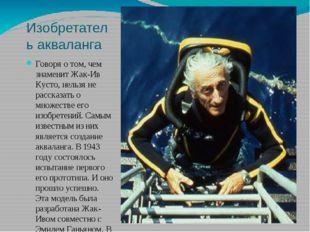 Изобретатель акваланга Говоря о том, чем знаменит Жак-Ив Кусто, нельзя не рас