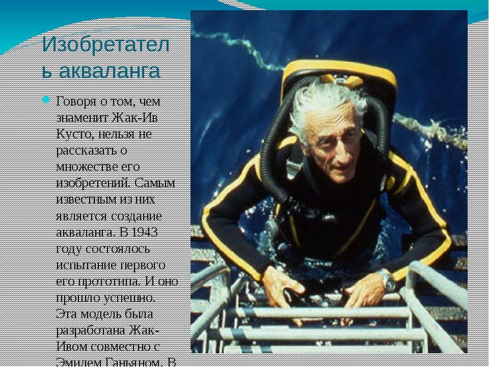 Изобретатель акваланга Говоря о том, чем знаменит Жак-Ив Кусто, нельзя не рас...