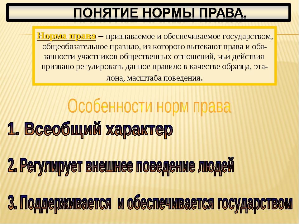 Норма права – признаваемое и обеспечиваемое государством, общеобязательное пр...