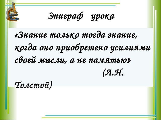 Эпиграф урока «Знание только тогда знание, когда оно приобретено усилиями сво...