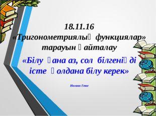 18.11.16 «Тригонометриялық функциялар» тарауын қайталау «Білу ғана аз, сол б