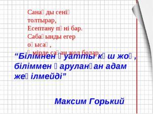 """""""Білімнен қуатты күш жоқ, біліммен қаруланған адам жеңілмейді"""" Максим Горький"""