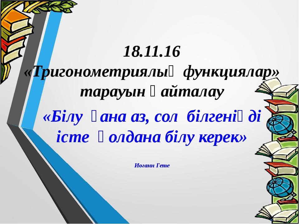 18.11.16 «Тригонометриялық функциялар» тарауын қайталау «Білу ғана аз, сол б...