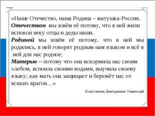 «Наше Отечество, наша Родина – матушка-Россия. Отечеством мы зовём её потому,