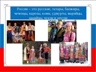 Россия – это русские, татары, башкиры, чеченцы, карелы, коми, удмурты, марийц