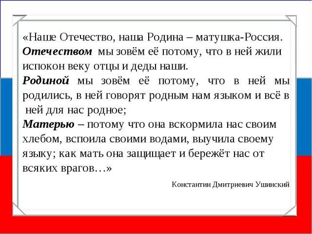 «Наше Отечество, наша Родина – матушка-Россия. Отечеством мы зовём её потому,...
