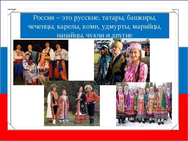 Россия – это русские, татары, башкиры, чеченцы, карелы, коми, удмурты, марийц...