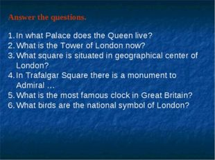 Answer the questions. In what Palace does the Queen live? What is the Tower o