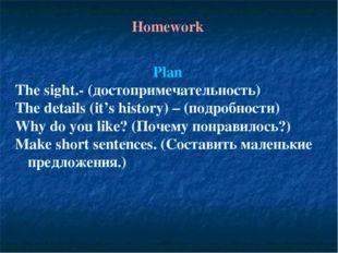 Homework Plan The sight.- (достопримечательность) The details (it's history)