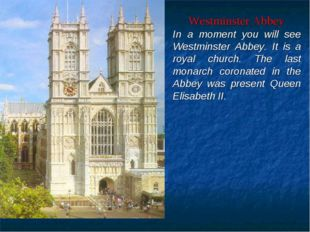 Westminster Abbey In a moment you will see Westminster Abbey. It is a royal c