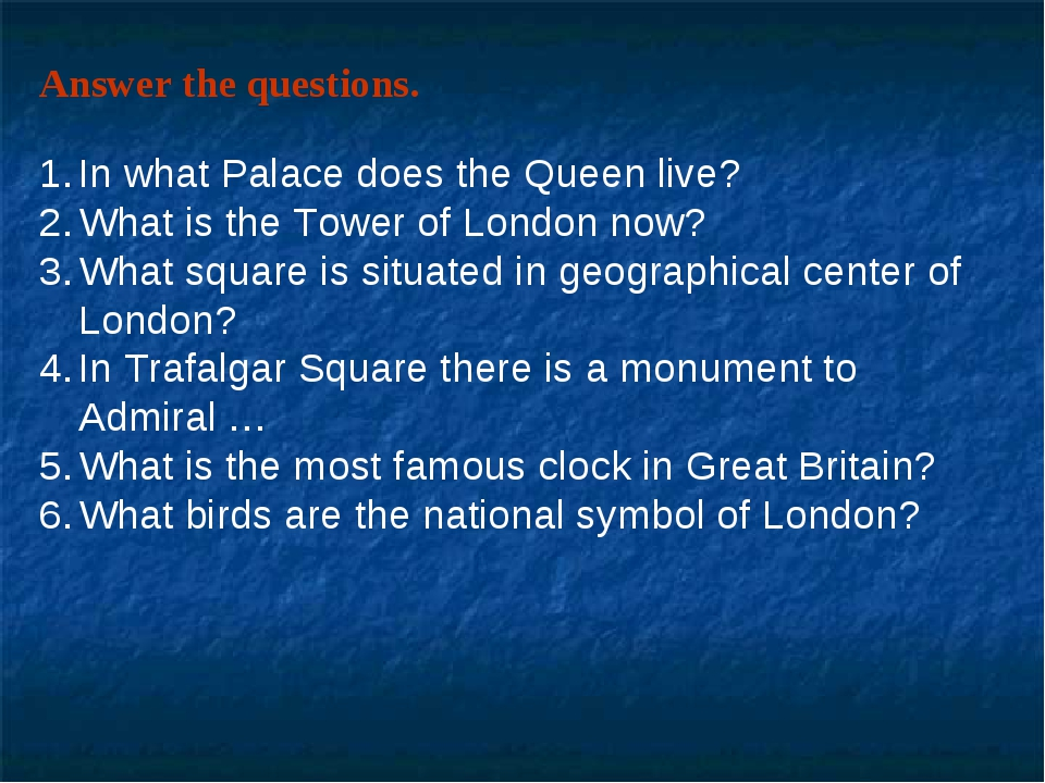 Answer the questions. In what Palace does the Queen live? What is the Tower o...