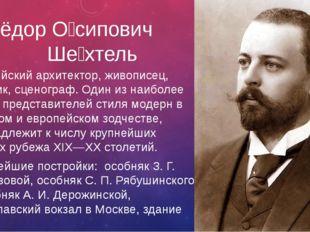 Фёдор О́сипович Ше́хтель Российский архитектор, живописец, график, сценограф.