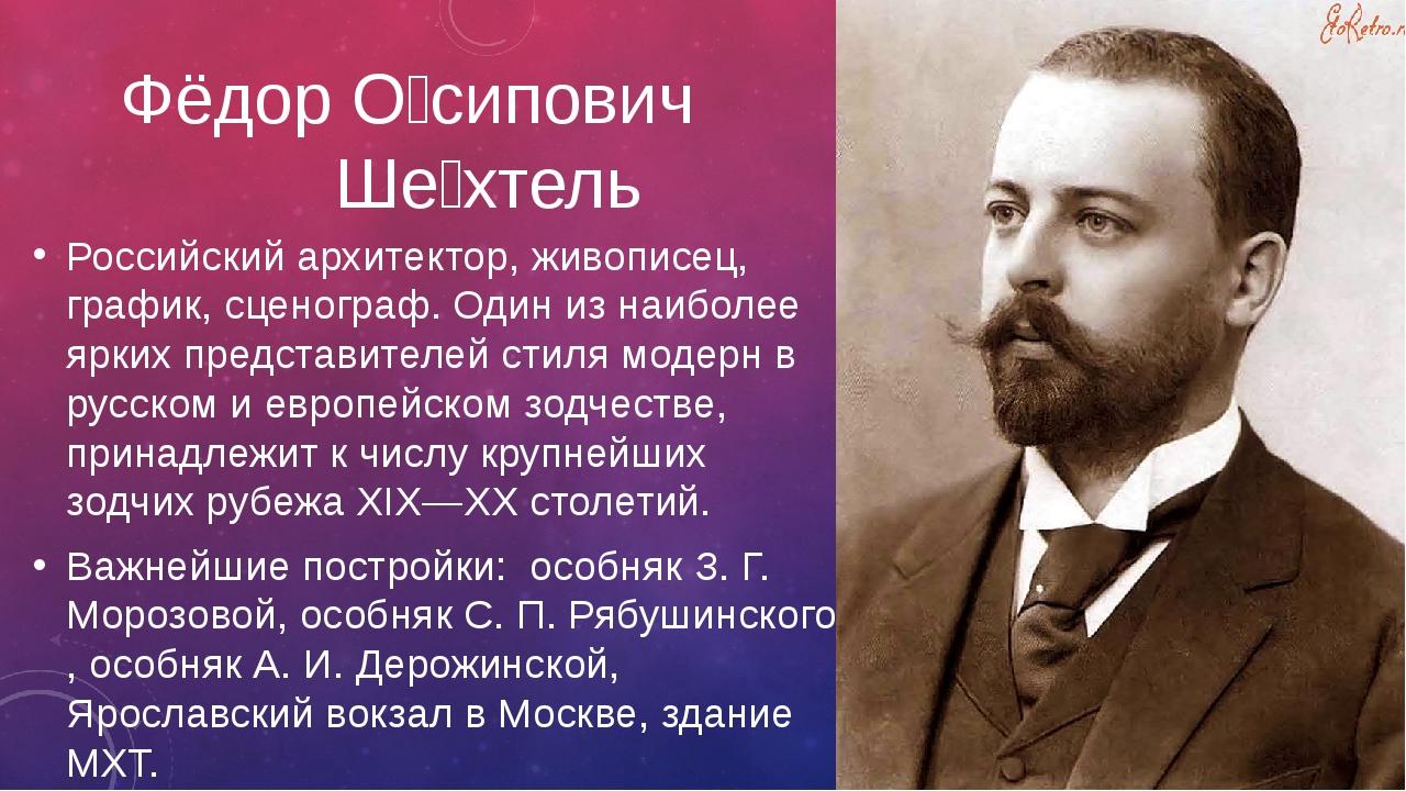 Фёдор О́сипович Ше́хтель Российский архитектор, живописец, график, сценограф....