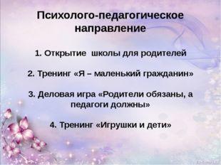 Психолого-педагогическое направление 1. Открытие школы для родителей 2. Трен