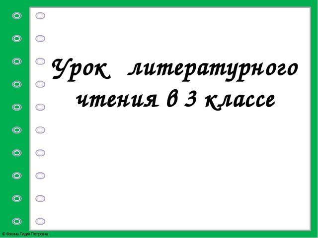 Урок литературного чтения в 3 классе © Фокина Лидия Петровна