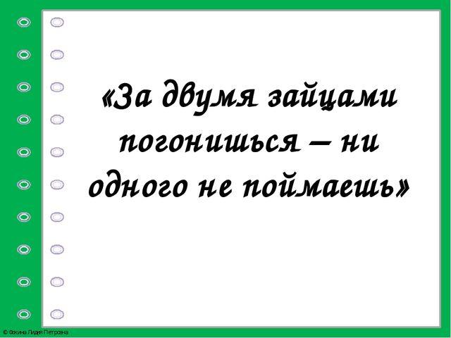 «За двумя зайцами погонишься – ни одного не поймаешь» © Фокина Лидия Петровна