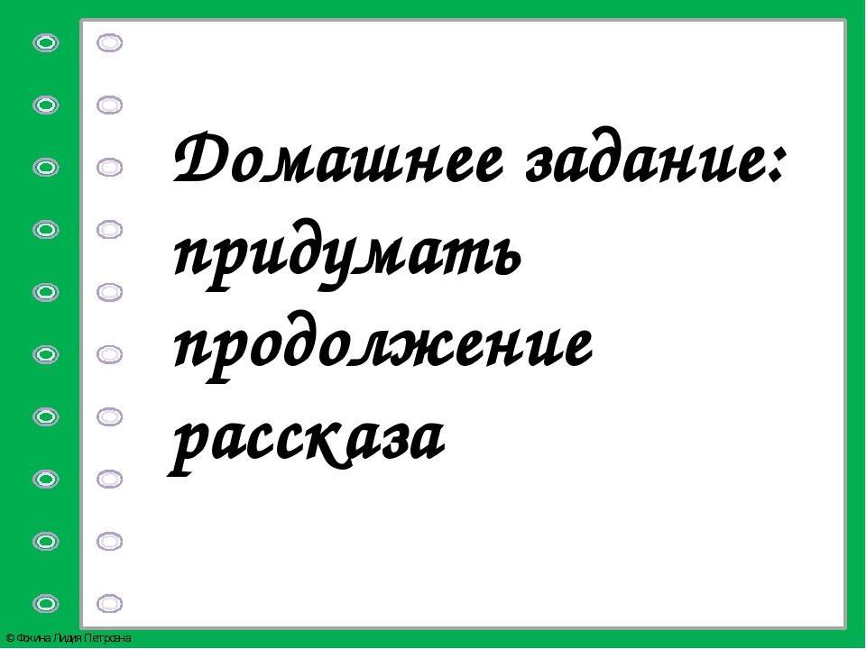 Домашнее задание: придумать продолжение рассказа © Фокина Лидия Петровна