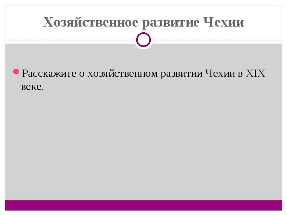 Хозяйственное развитие Чехии Расскажите о хозяйственном развитии Чехии в XIX...