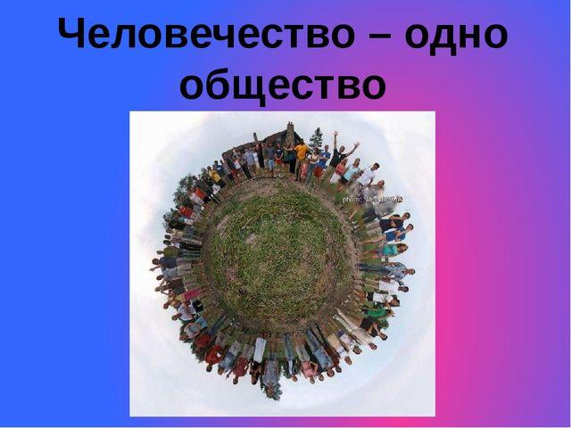 Человечество – одно общество