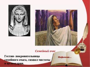 Семейный очаг Гестия- покровительница семейного очага, символ чистоты и целом