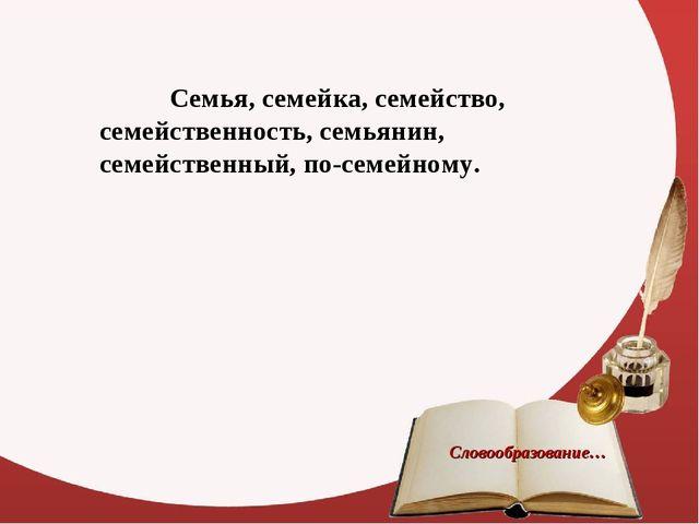 Словообразование… Семья, семейка, семейство, семейственность, семьянин, семе...