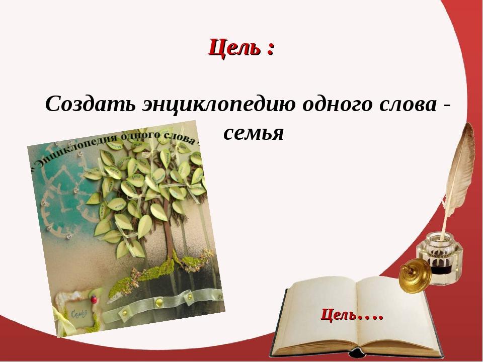 Цель : Создать энциклопедию одного слова - семья Цель….
