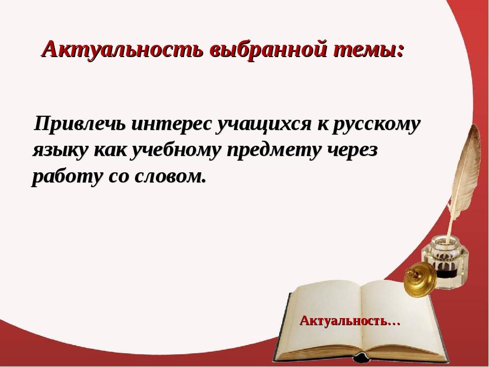 Актуальность выбранной темы: Привлечь интерес учащихся к русскому языку как у...