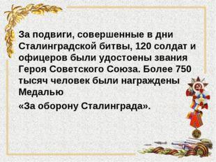 За подвиги, совершенные в дни Сталинградской битвы, 120 солдат и офицеров был