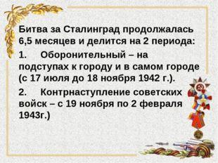 Битва за Сталинград продолжалась 6,5 месяцев и делится на 2 периода: 1.Оборо