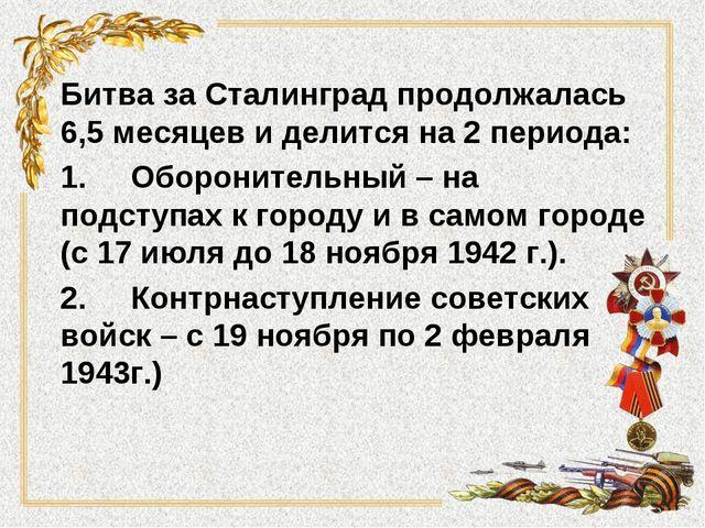 Битва за Сталинград продолжалась 6,5 месяцев и делится на 2 периода: 1.Оборо...