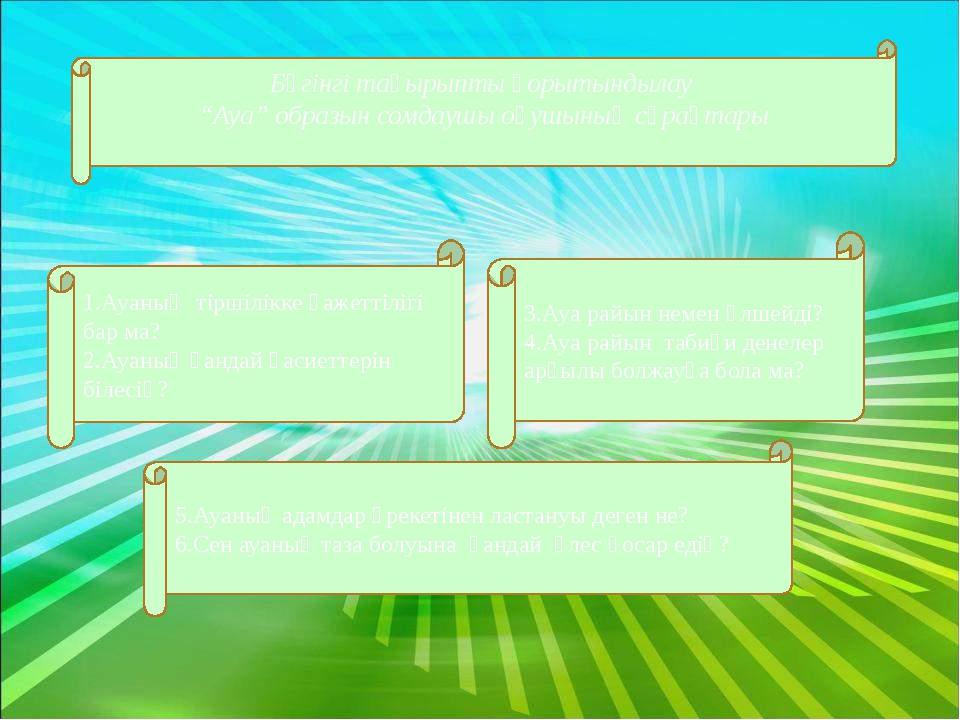 """Бүгінгі тақырыпты қорытындылау """"Ауа"""" образын сомдаушы оқушының сұрақтары 5.А..."""