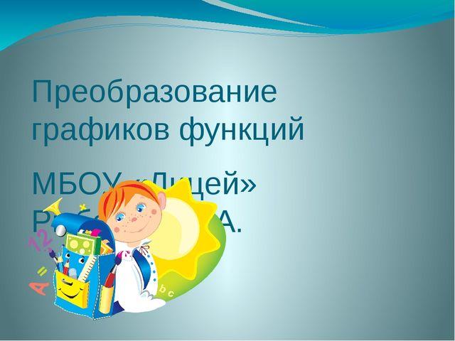 Преобразование графиков функций МБОУ «Лицей» Рыбакова Е.А.