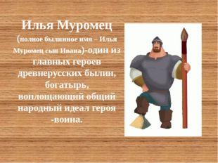 Илья Муромец (полное былинное имя – Илья Муромец сын Ивана)-один из главных