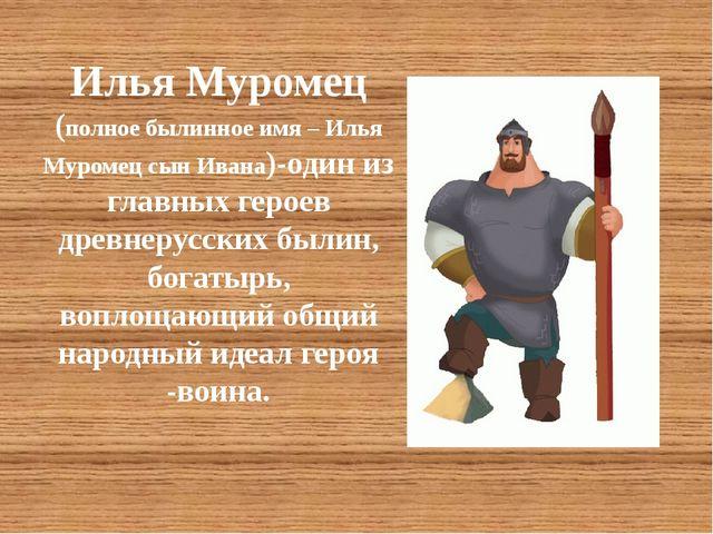 Илья Муромец (полное былинное имя – Илья Муромец сын Ивана)-один из главных...