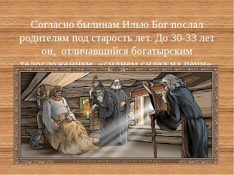 Согласно былинам Илью Бог послал родителям под старость лет. До 30-33 лет он...